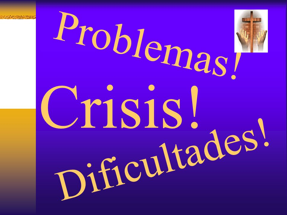 Problemas! Crisis! Dificultades!
