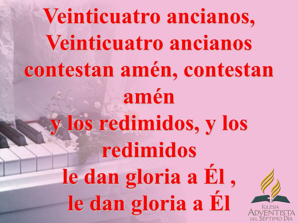 Veinticuatro ancianos, Veinticuatro ancianos contestan amén, contestan amén y los redimidos, y los redimidos le dan gloria a Él , le dan gloria a Él
