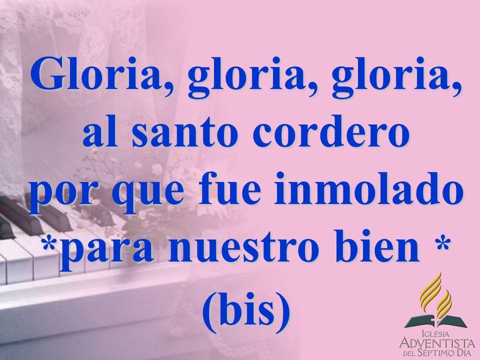 Gloria, gloria, gloria, al santo cordero por que fue inmolado