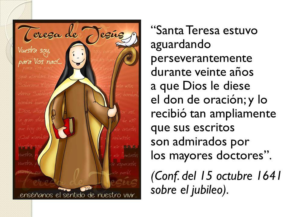 Santa Teresa estuvo aguardando perseverantemente durante veinte años a que Dios le diese el don de oración; y lo recibió tan ampliamente que sus escritos son admirados por los mayores doctores .