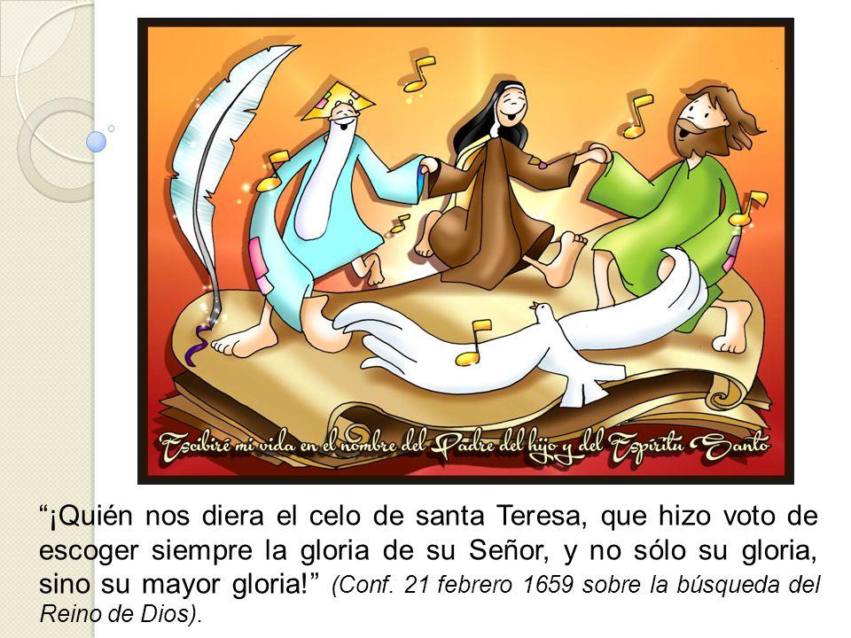 ¡Quién nos diera el celo de santa Teresa, que hizo voto de escoger siempre la gloria de su Señor, y no sólo su gloria, sino su mayor gloria! (Conf.