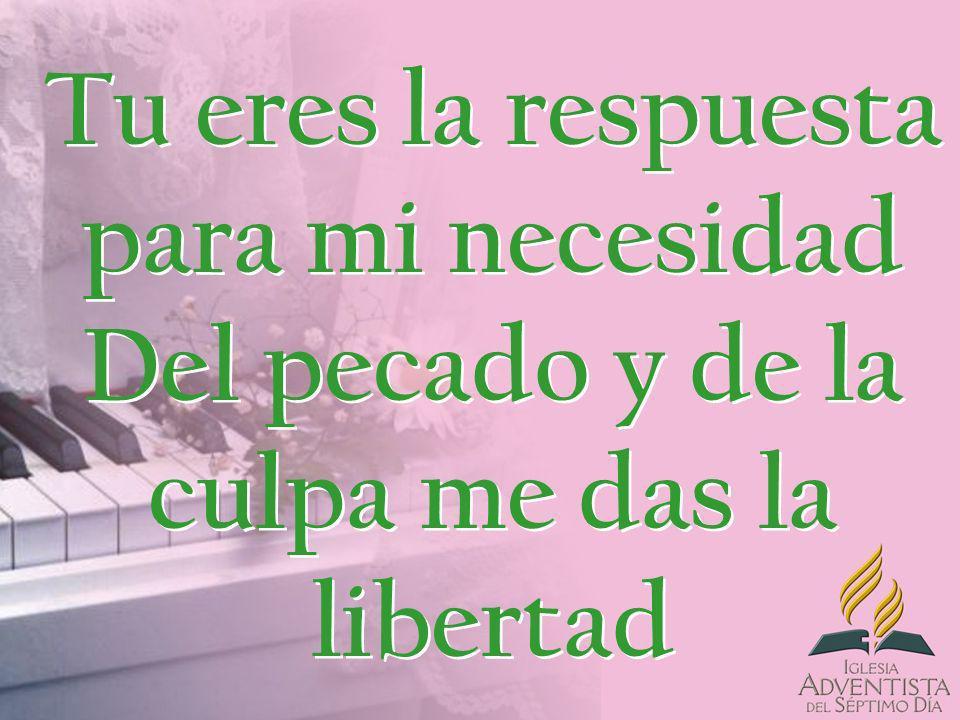 Tu eres la respuesta para mi necesidad Del pecado y de la culpa me das la libertad