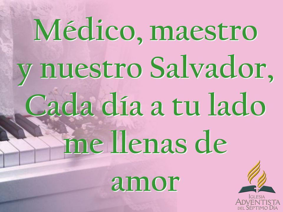 Médico, maestro y nuestro Salvador, Cada día a tu lado me llenas de amor