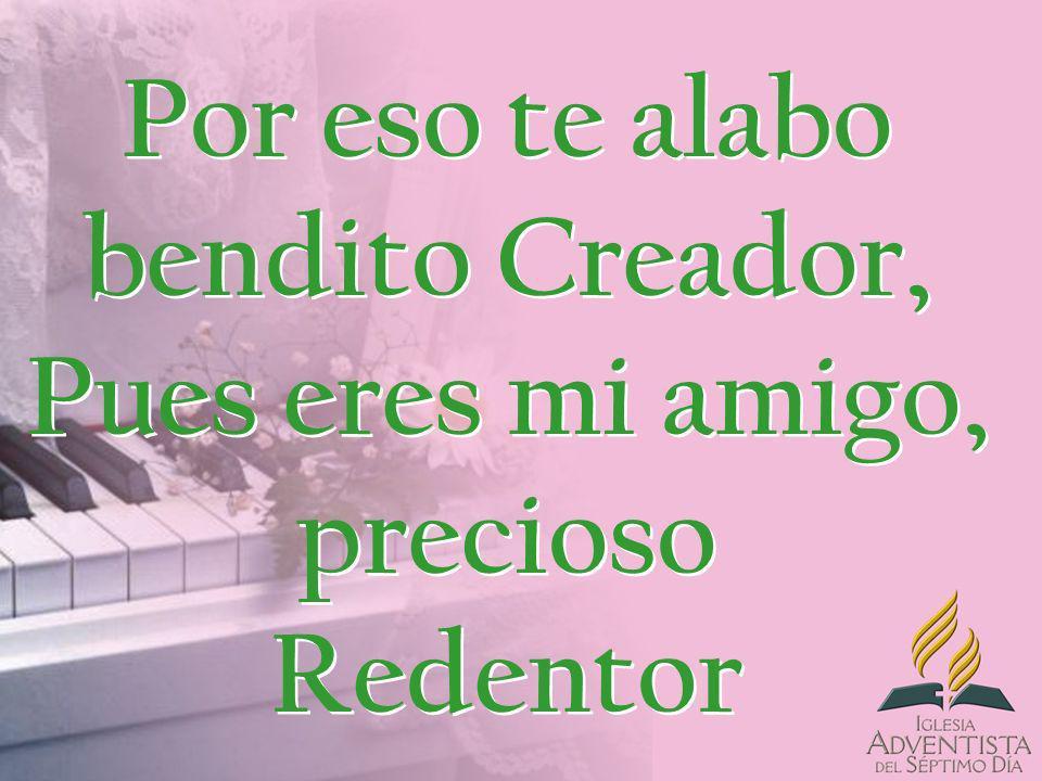 Por eso te alabo bendito Creador, Pues eres mi amigo, precioso Redentor
