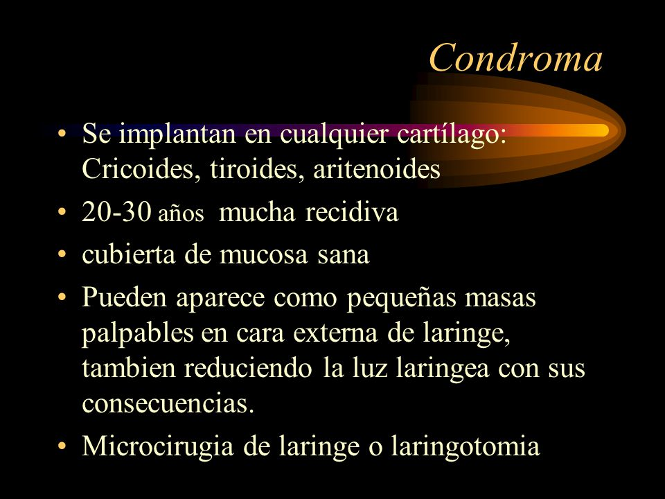 Condroma Se implantan en cualquier cartílago: Cricoides, tiroides, aritenoides. 20-30 años mucha recidiva.