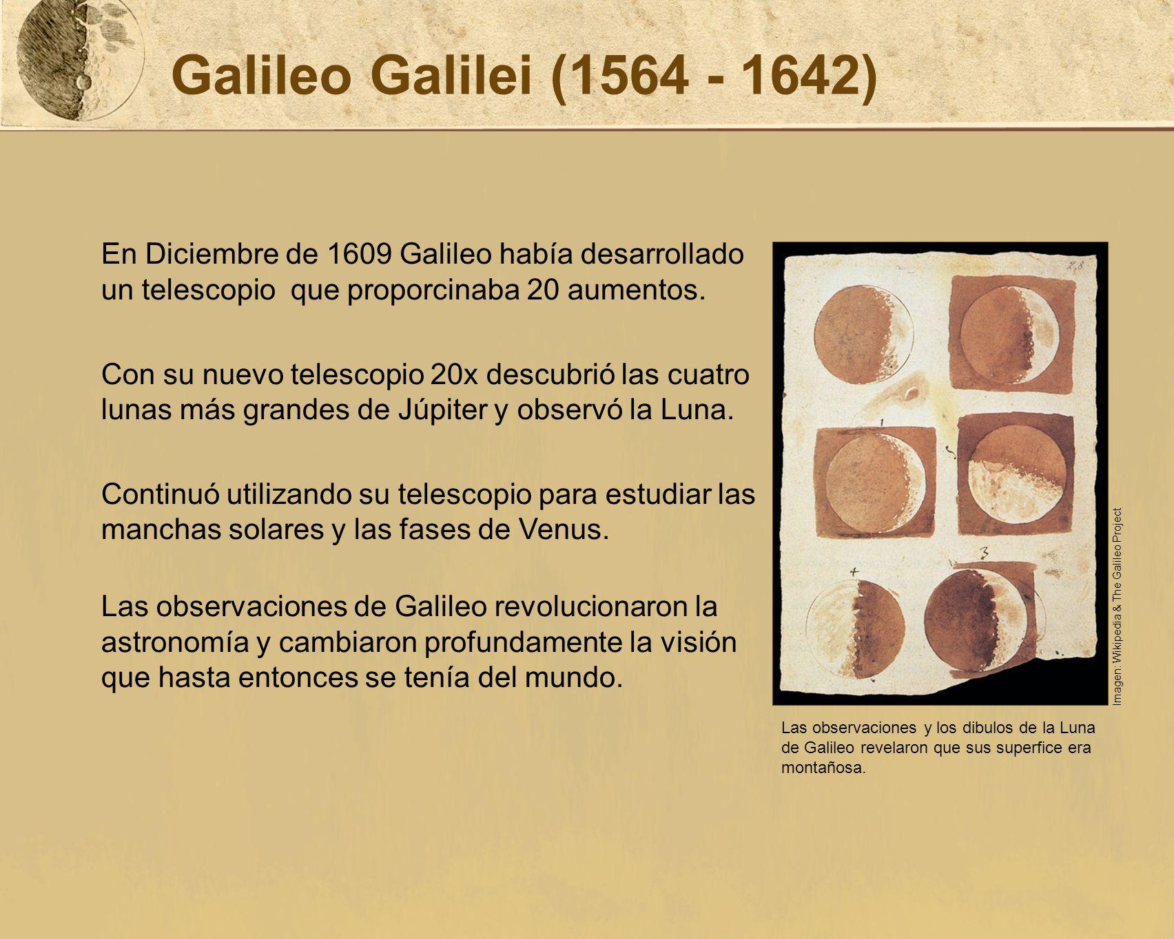 Galileo Galilei (1564 - 1642) En Diciembre de 1609 Galileo había desarrollado un telescopio que proporcinaba 20 aumentos.