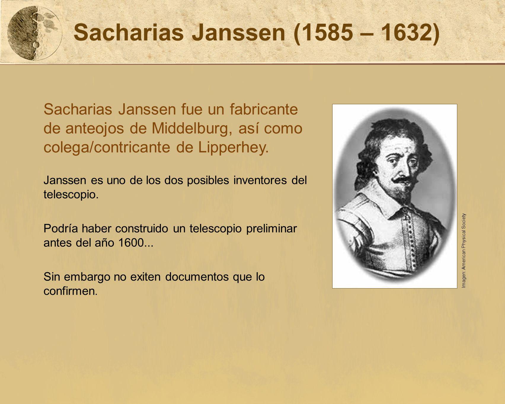 Sacharias Janssen (1585 – 1632) Sacharias Janssen fue un fabricante de anteojos de Middelburg, así como colega/contricante de Lipperhey.