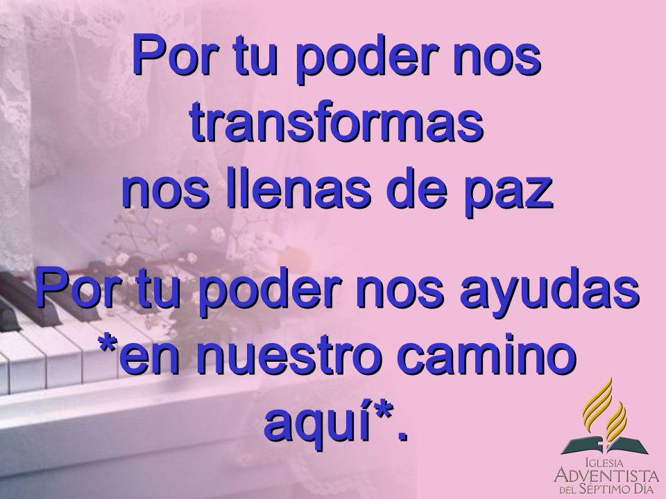Por tu poder nos transformas nos llenas de paz