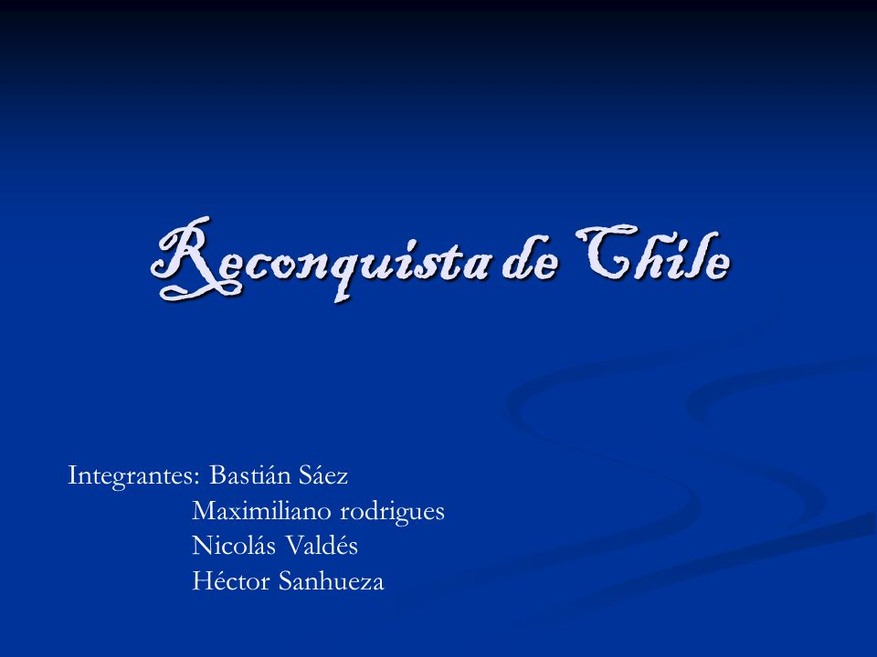 Reconquista de Chile Integrantes: Bastián Sáez Maximiliano rodrigues