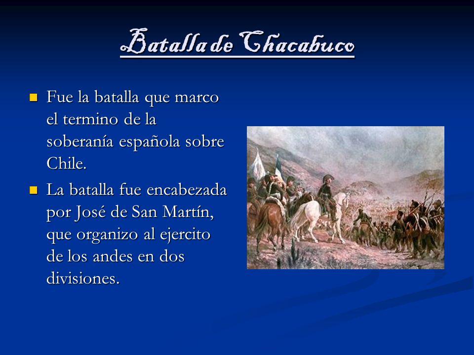 Batalla de Chacabuco Fue la batalla que marco el termino de la soberanía española sobre Chile.