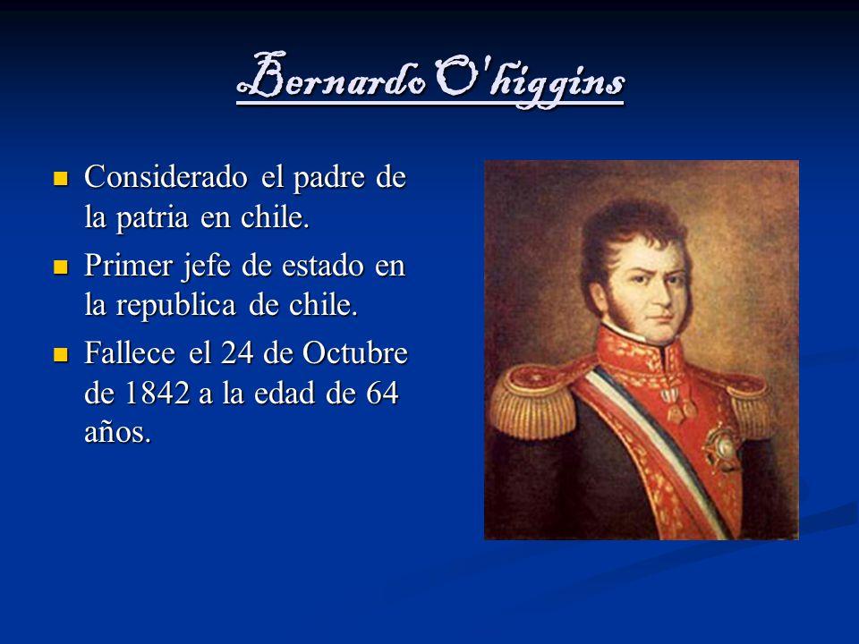 Bernardo O higgins Considerado el padre de la patria en chile.