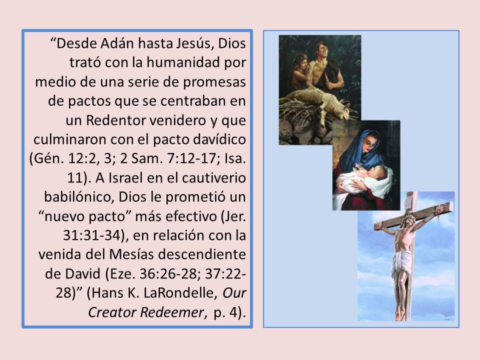 Desde Adán hasta Jesús, Dios trató con la humanidad por medio de una serie de promesas de pactos que se centraban en un Redentor venidero y que culminaron con el pacto davídico (Gén.