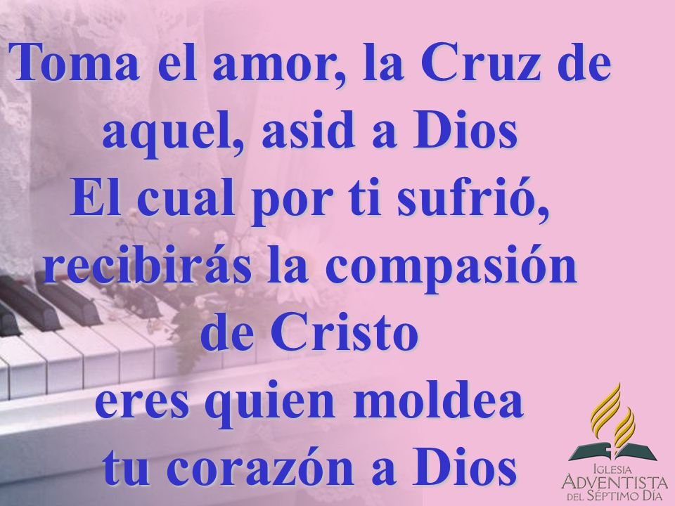 Toma el amor, la Cruz de aquel, asid a Dios El cual por ti sufrió, recibirás la compasión de Cristo eres quien moldea tu corazón a Dios