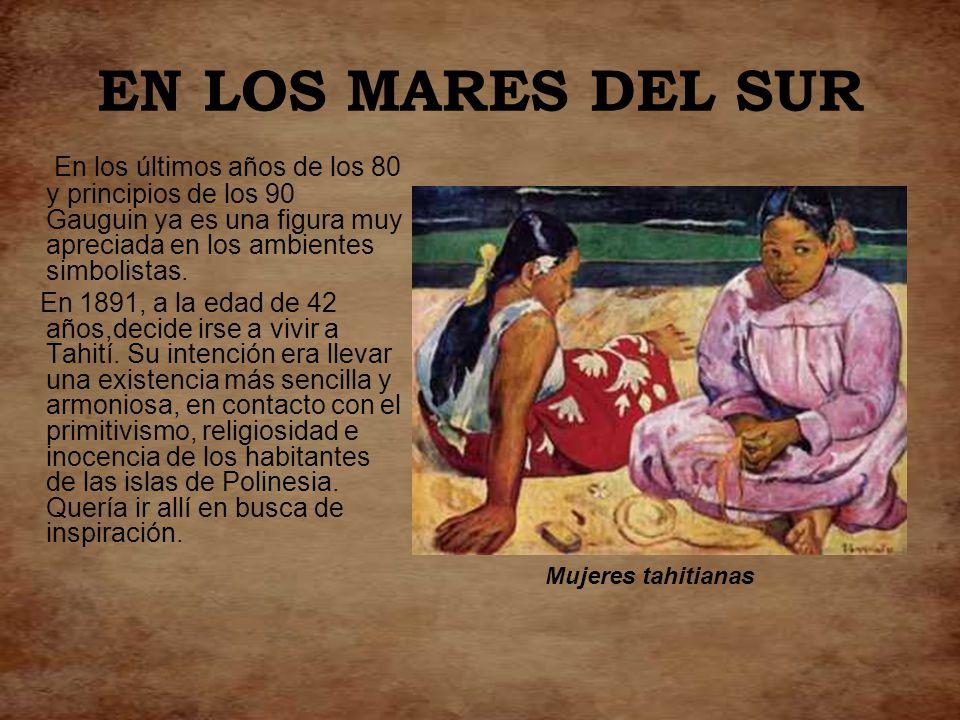EN LOS MARES DEL SUR En los últimos años de los 80 y principios de los 90 Gauguin ya es una figura muy apreciada en los ambientes simbolistas.