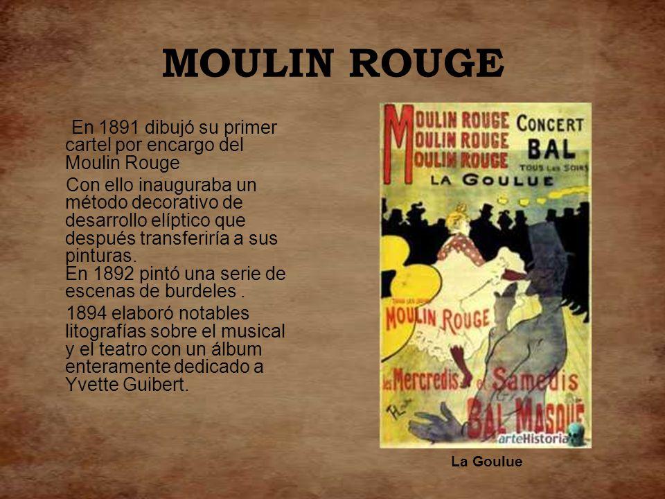 MOULIN ROUGE En 1891 dibujó su primer cartel por encargo del Moulin Rouge.