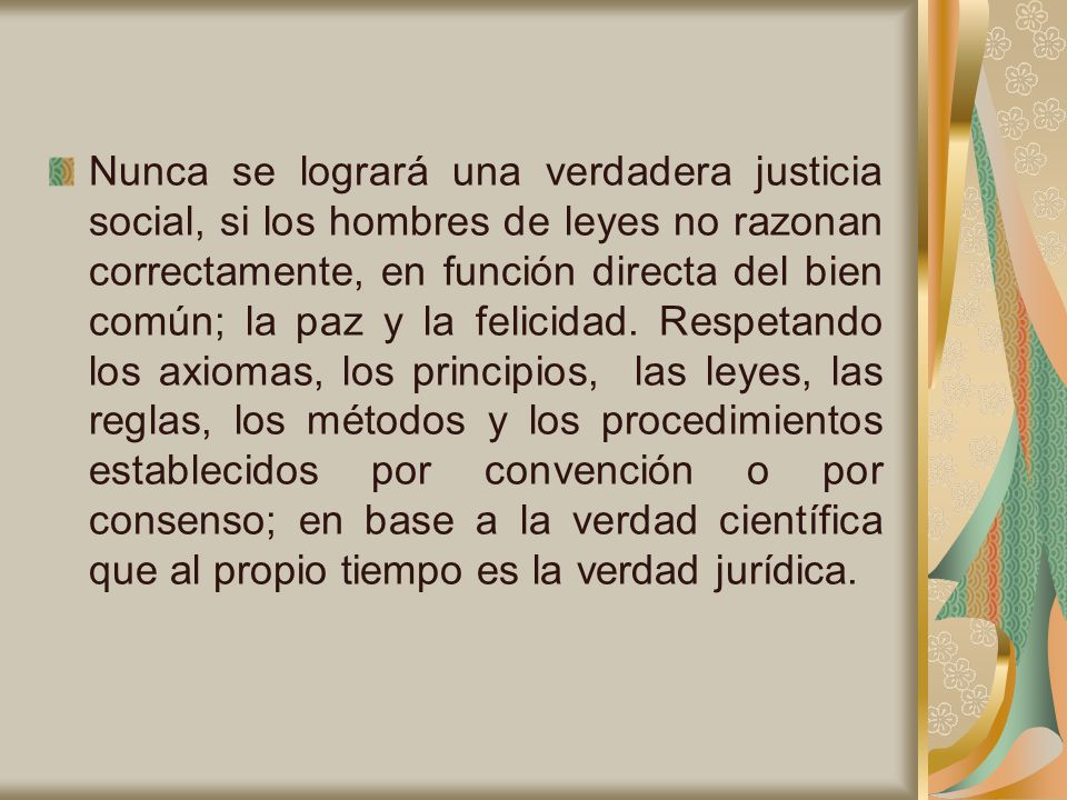 Nunca se logrará una verdadera justicia social, si los hombres de leyes no razonan correctamente, en función directa del bien común; la paz y la felicidad.