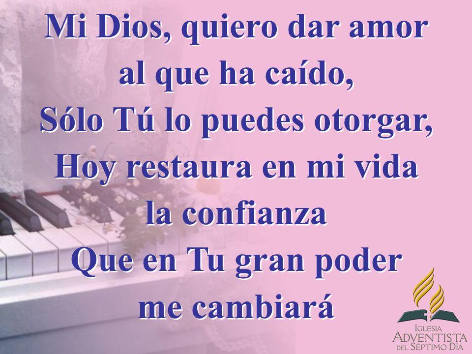 Mi Dios, quiero dar amor al que ha caído, Sólo Tú lo puedes otorgar, Hoy restaura en mi vida la confianza Que en Tu gran poder me cambiará