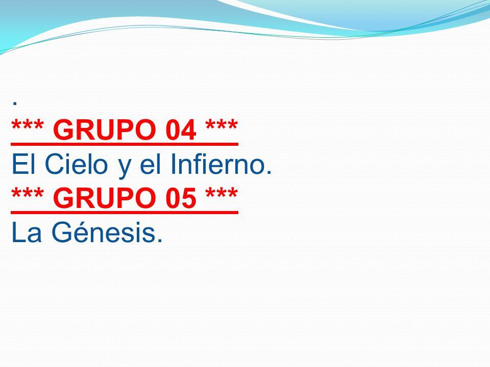 . *** GRUPO 04 *** El Cielo y el Infierno. *** GRUPO 05 *** La Génesis.