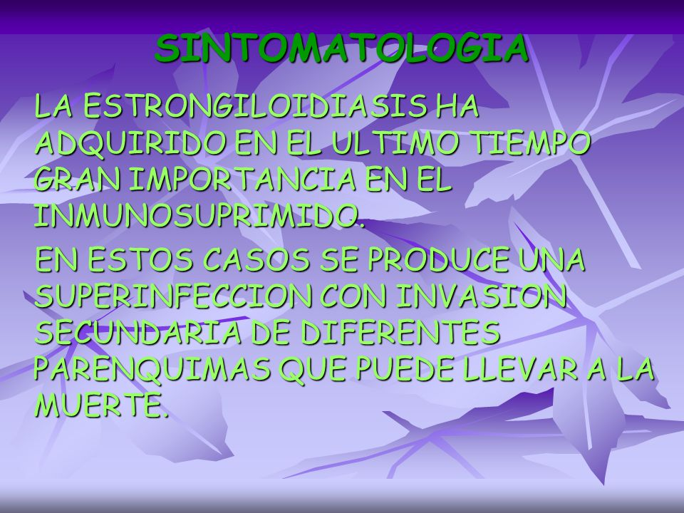 SINTOMATOLOGIA LA ESTRONGILOIDIASIS HA ADQUIRIDO EN EL ULTIMO TIEMPO GRAN IMPORTANCIA EN EL INMUNOSUPRIMIDO.