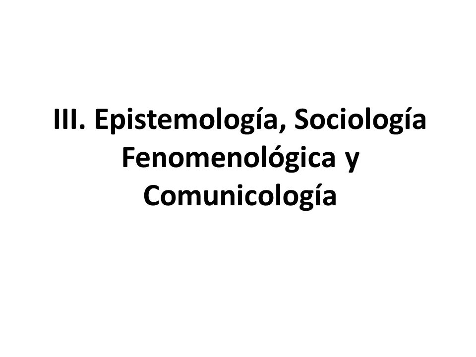 III. Epistemología, Sociología Fenomenológica y Comunicología