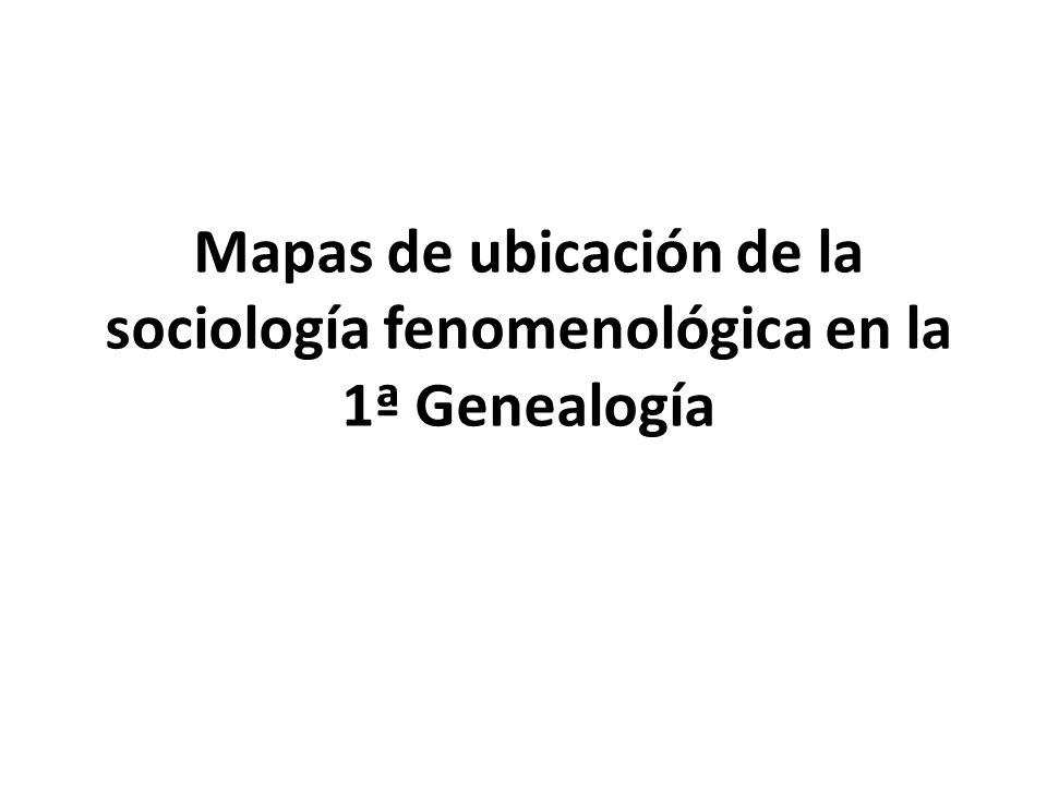 Mapas de ubicación de la sociología fenomenológica en la 1ª Genealogía