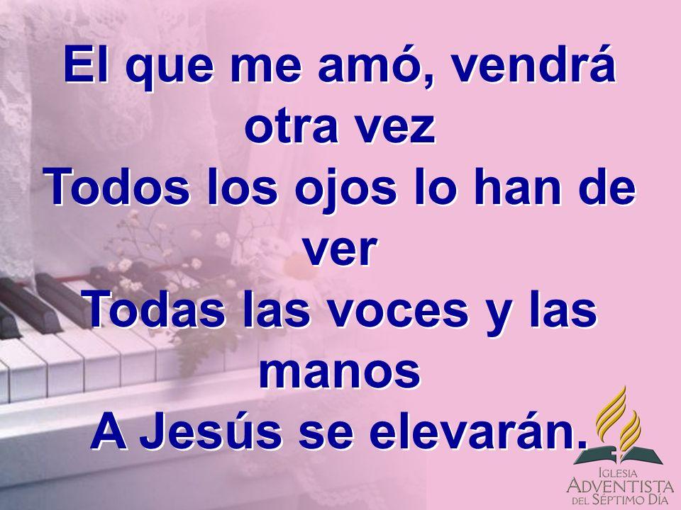 El que me amó, vendrá otra vez Todos los ojos lo han de ver Todas las voces y las manos A Jesús se elevarán.