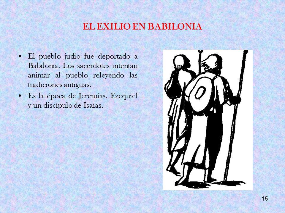 EL EXILIO EN BABILONIA El pueblo judío fue deportado a Babilonia. Los sacerdotes intentan animar al pueblo releyendo las tradiciones antiguas.