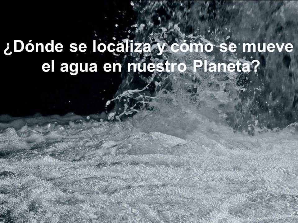 ¿Dónde se localiza y cómo se mueve el agua en nuestro Planeta