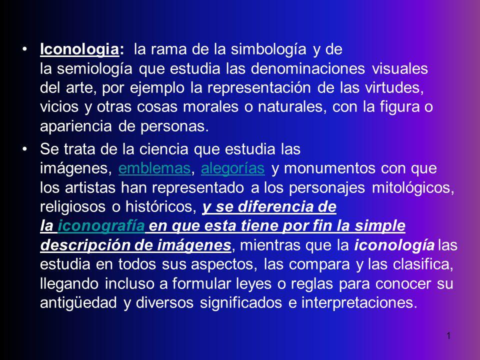 Iconologia: la rama de la simbología y de la semiología que estudia las denominaciones visuales del arte, por ejemplo la representación de las virtudes, vicios y otras cosas morales o naturales, con la figura o apariencia de personas.