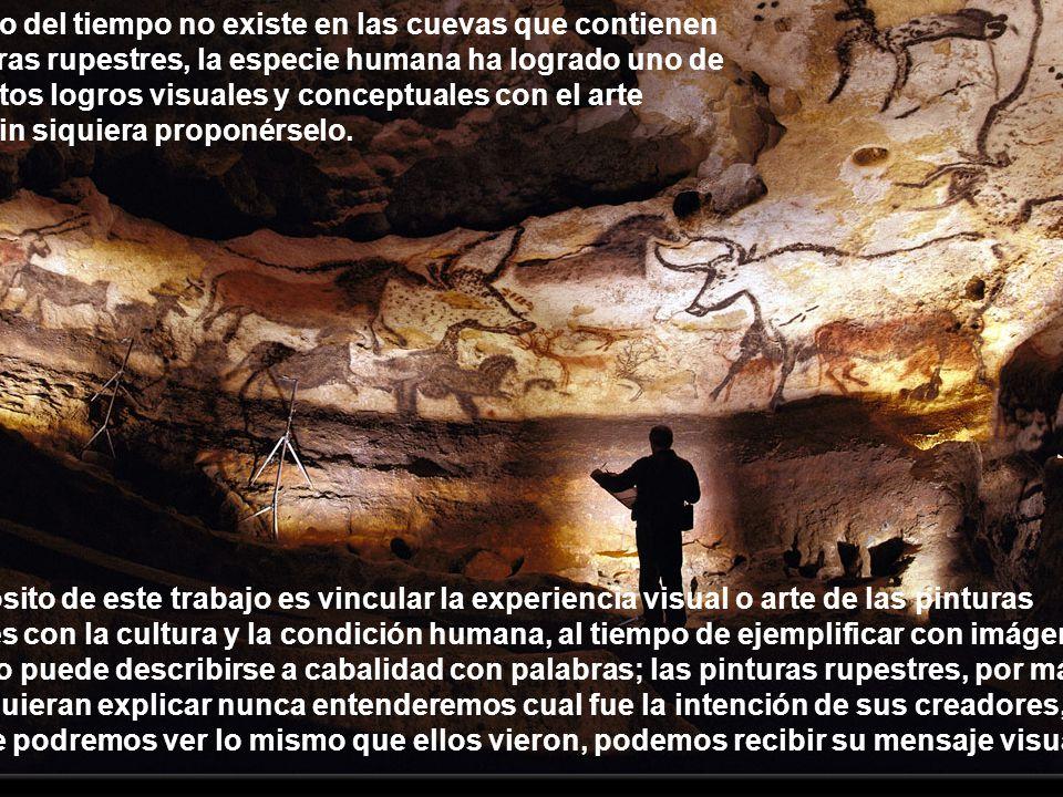 El concepto del tiempo no existe en las cuevas que contienen a las pinturas rupestres, la especie humana ha logrado uno de sus más altos logros visuales y conceptuales con el arte rupestre, sin siquiera proponérselo.