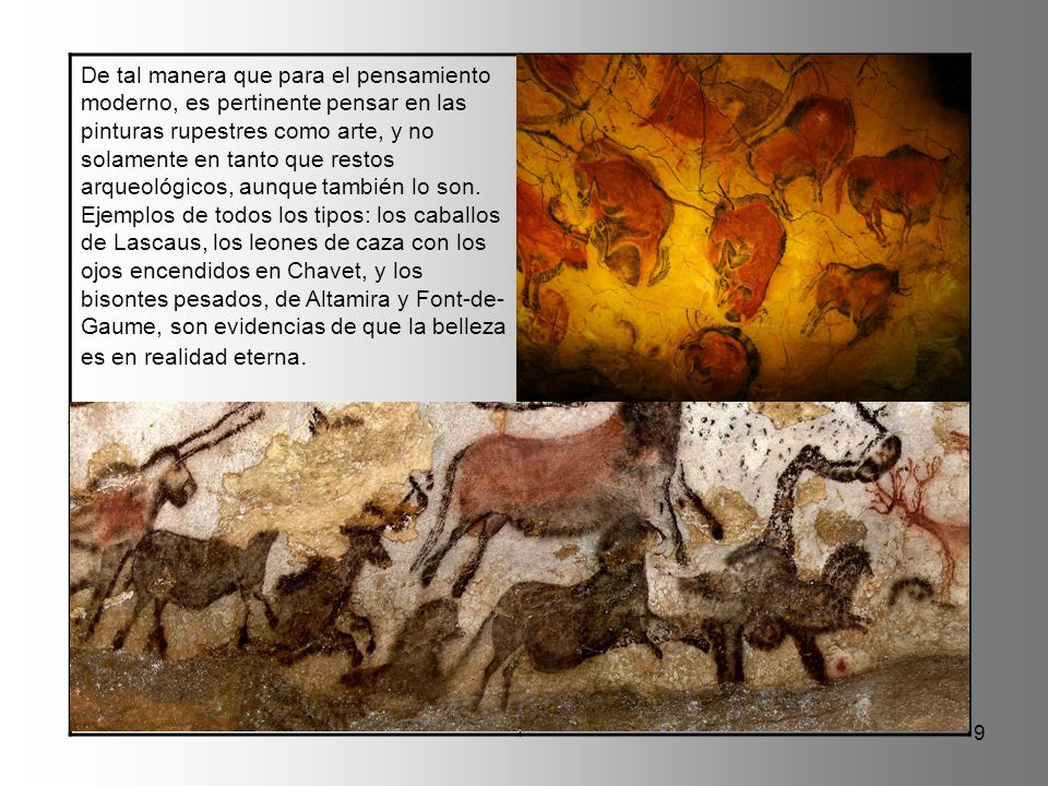 De tal manera que para el pensamiento moderno, es pertinente pensar en las pinturas rupestres como arte, y no solamente en tanto que restos arqueológicos, aunque también lo son.