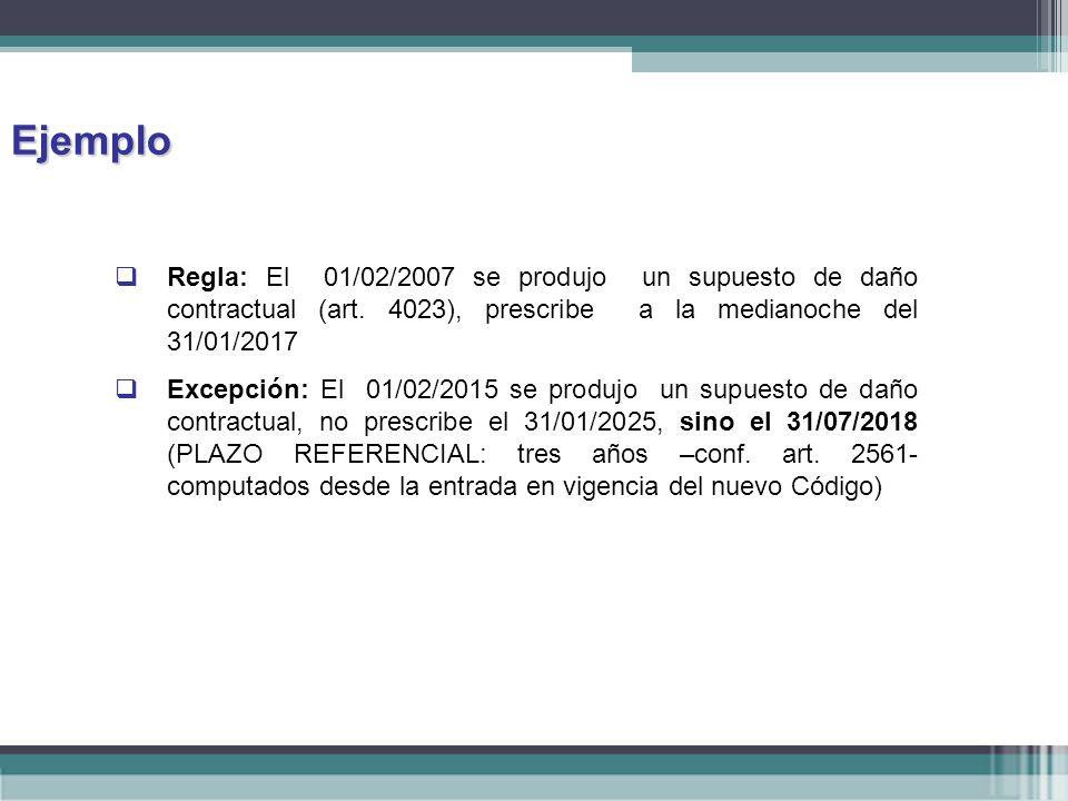 Ejemplo Regla: El 01/02/2007 se produjo un supuesto de daño contractual (art. 4023), prescribe a la medianoche del 31/01/2017.