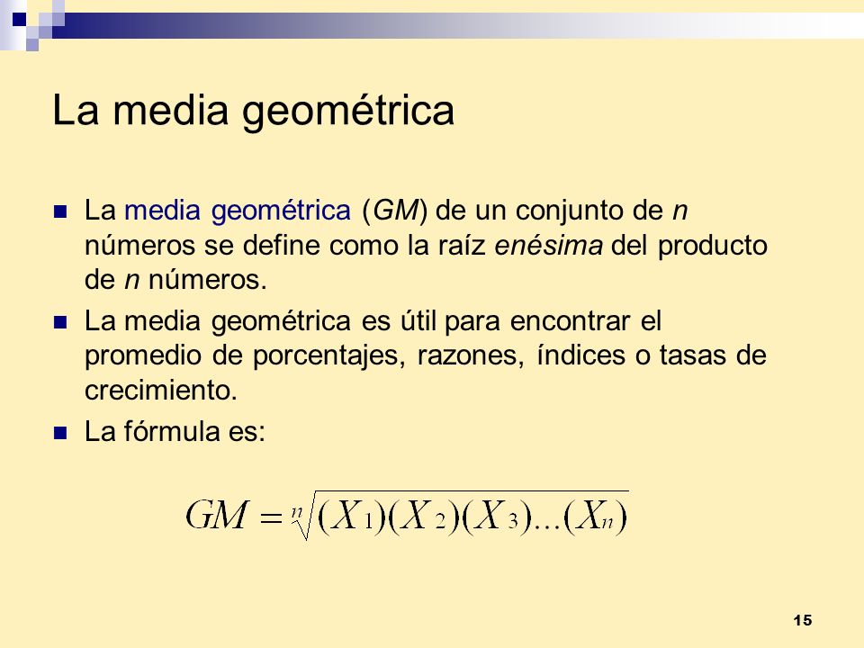 La media geométrica La media geométrica (GM) de un conjunto de n números se define como la raíz enésima del producto de n números.