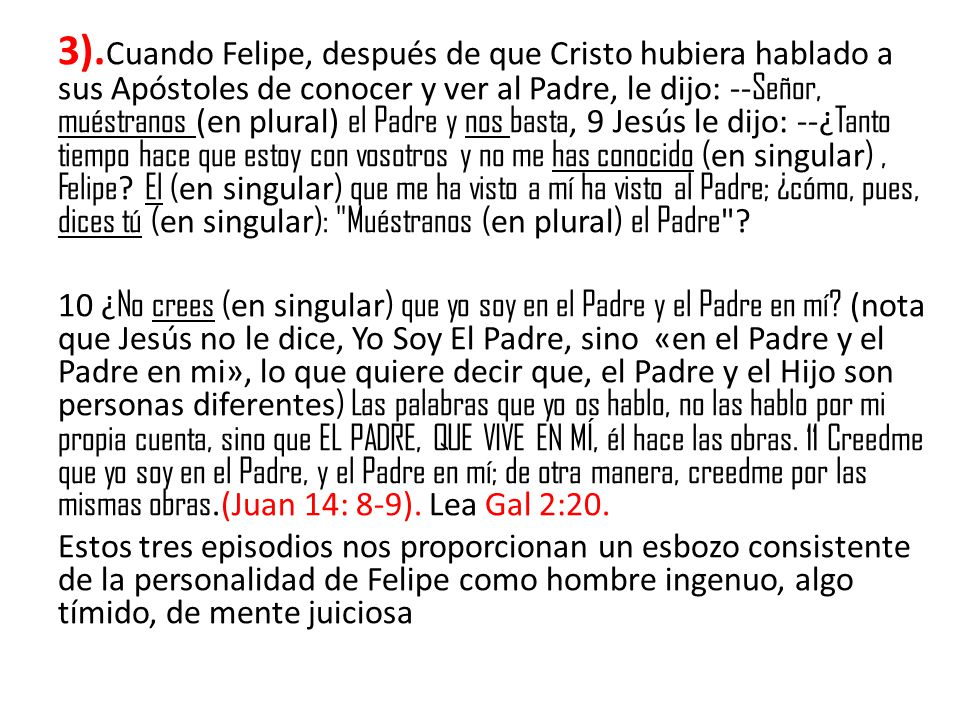 3).Cuando Felipe, después de que Cristo hubiera hablado a sus Apóstoles de conocer y ver al Padre, le dijo: --Señor, muéstranos (en plural) el Padre y nos basta, 9 Jesús le dijo: --¿Tanto tiempo hace que estoy con vosotros y no me has conocido (en singular) , Felipe El (en singular) que me ha visto a mí ha visto al Padre; ¿cómo, pues, dices tú (en singular): Muéstranos (en plural) el Padre
