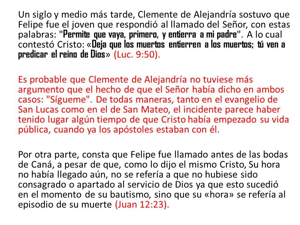 Un siglo y medio más tarde, Clemente de Alejandría sostuvo que Felipe fue el joven que respondió al llamado del Señor, con estas palabras: Permite que vaya, primero, y entierra a mi padre .