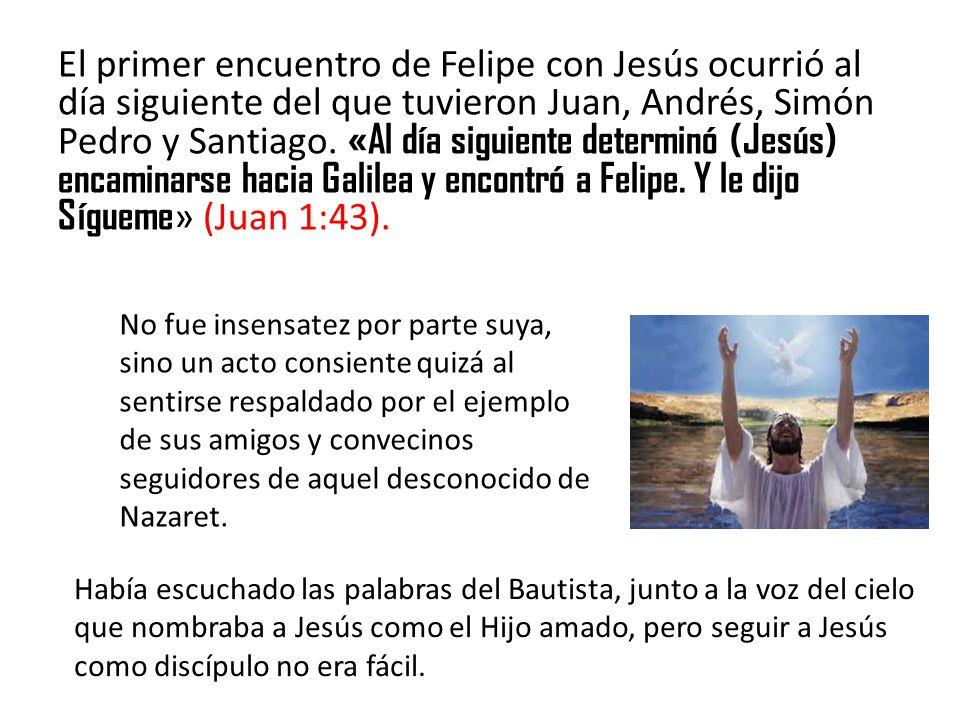 El primer encuentro de Felipe con Jesús ocurrió al día siguiente del que tuvieron Juan, Andrés, Simón Pedro y Santiago. «Al día siguiente determinó (Jesús) encaminarse hacia Galilea y encontró a Felipe. Y le dijo Sígueme» (Juan 1:43).