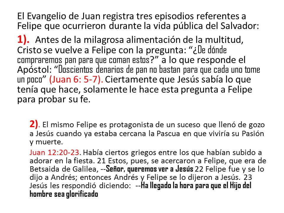 El Evangelio de Juan registra tres episodios referentes a Felipe que ocurrieron durante la vida pública del Salvador: