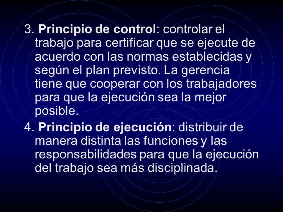 3. Principio de control: controlar el trabajo para certificar que se ejecute de acuerdo con las normas establecidas y según el plan previsto. La gerencia tiene que cooperar con los trabajadores para que la ejecución sea la mejor posible.