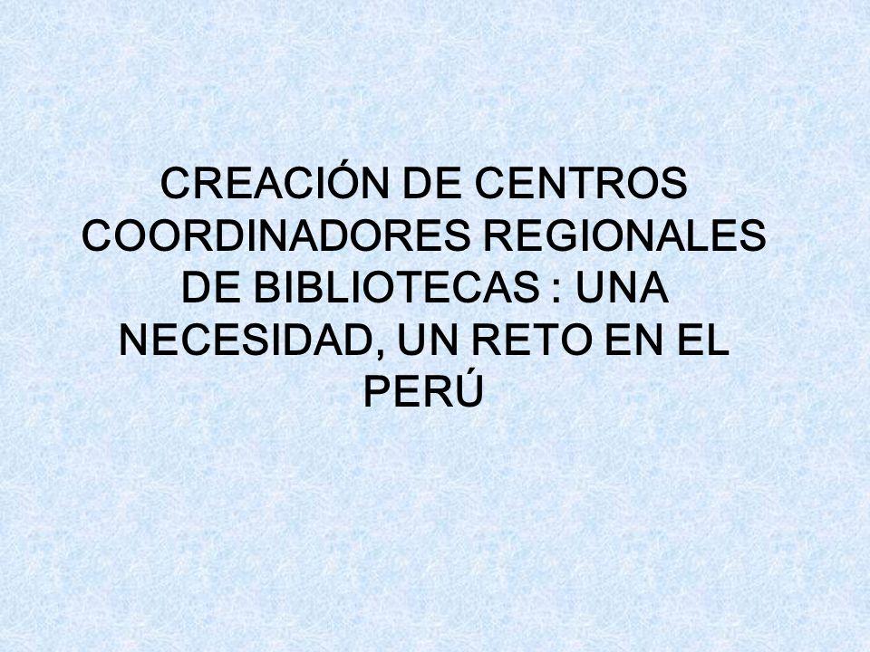 CREACIÓN DE CENTROS COORDINADORES REGIONALES DE BIBLIOTECAS : UNA NECESIDAD, UN RETO EN EL PERÚ