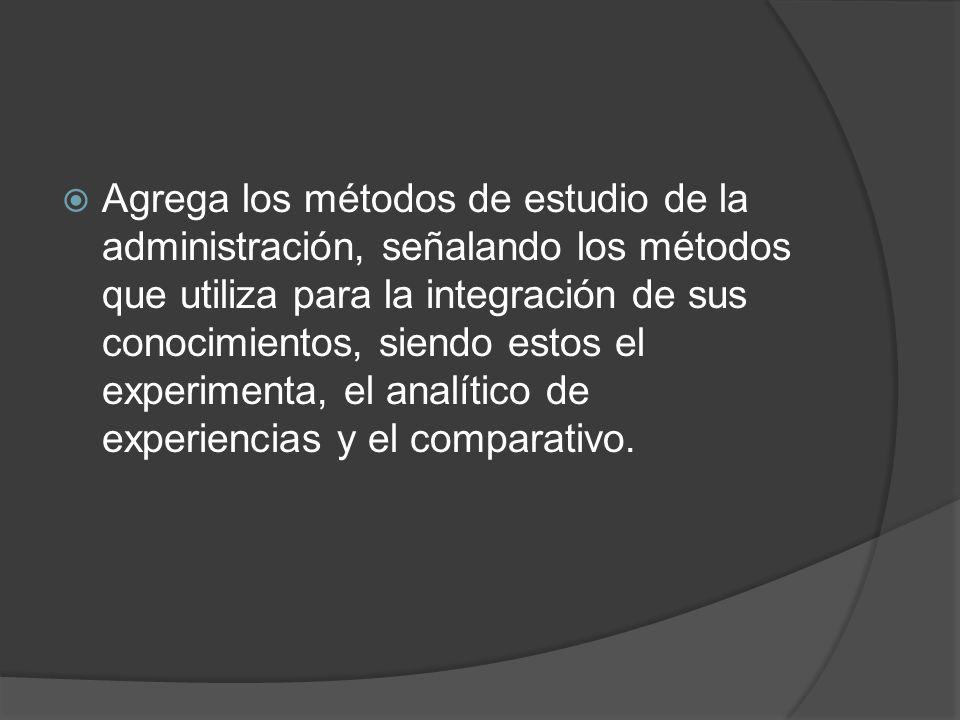 Agrega los métodos de estudio de la administración, señalando los métodos que utiliza para la integración de sus conocimientos, siendo estos el experimenta, el analítico de experiencias y el comparativo.