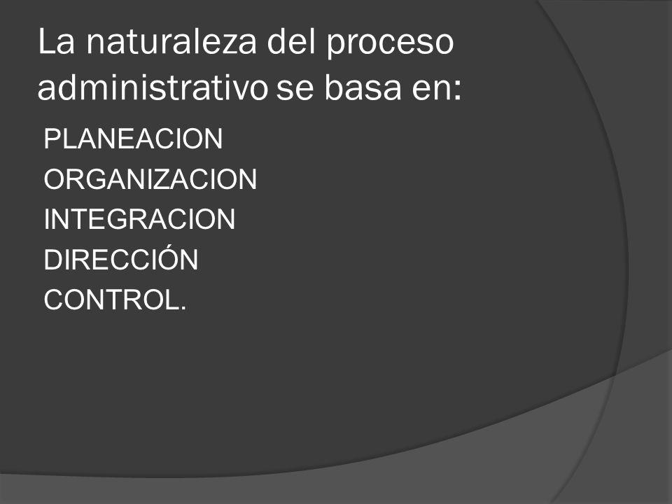 La naturaleza del proceso administrativo se basa en: