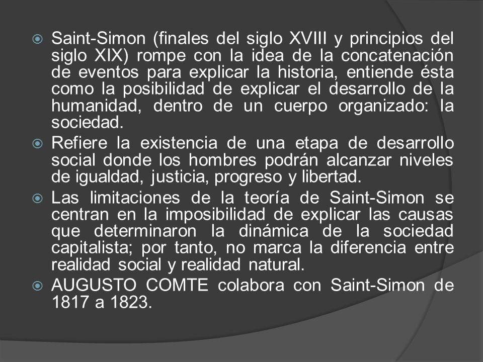 Saint-Simon (finales del siglo XVIII y principios del siglo XIX) rompe con la idea de la concatenación de eventos para explicar la historia, entiende ésta como la posibilidad de explicar el desarrollo de la humanidad, dentro de un cuerpo organizado: la sociedad.