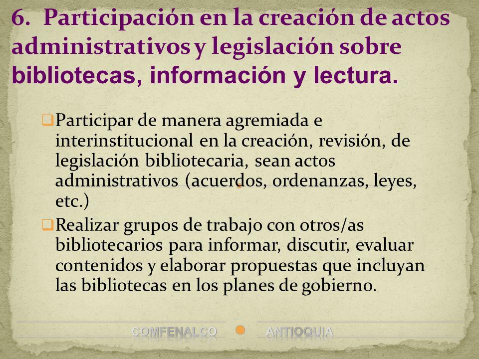 6. Participación en la creación de actos administrativos y legislación sobre bibliotecas, información y lectura.