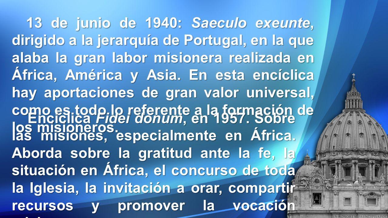 13 de junio de 1940: Saeculo exeunte, dirigido a la jerarquía de Portugal, en la que alaba la gran labor misionera realizada en África, América y Asia. En esta encíclica hay aportaciones de gran valor universal, como es todo lo referente a la formación de los misioneros.