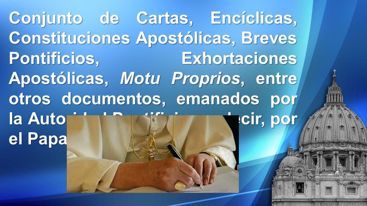 Conjunto de Cartas, Encíclicas, Constituciones Apostólicas, Breves Pontificios, Exhortaciones Apostólicas, Motu Proprios, entre otros documentos, emanados por la Autoridad Pontificia, es decir, por el Papa.