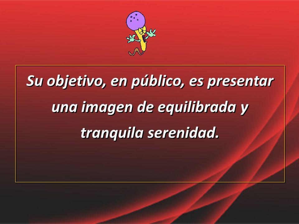 Su objetivo, en público, es presentar una imagen de equilibrada y tranquila serenidad.