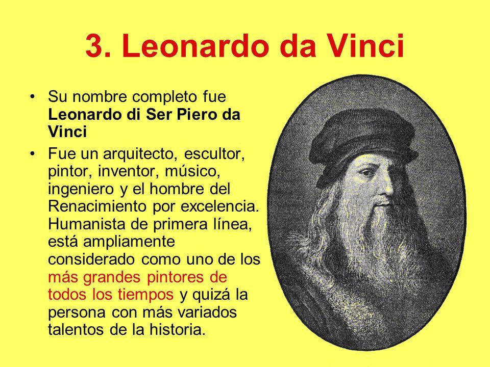 3. Leonardo da Vinci Su nombre completo fue Leonardo di Ser Piero da Vinci.