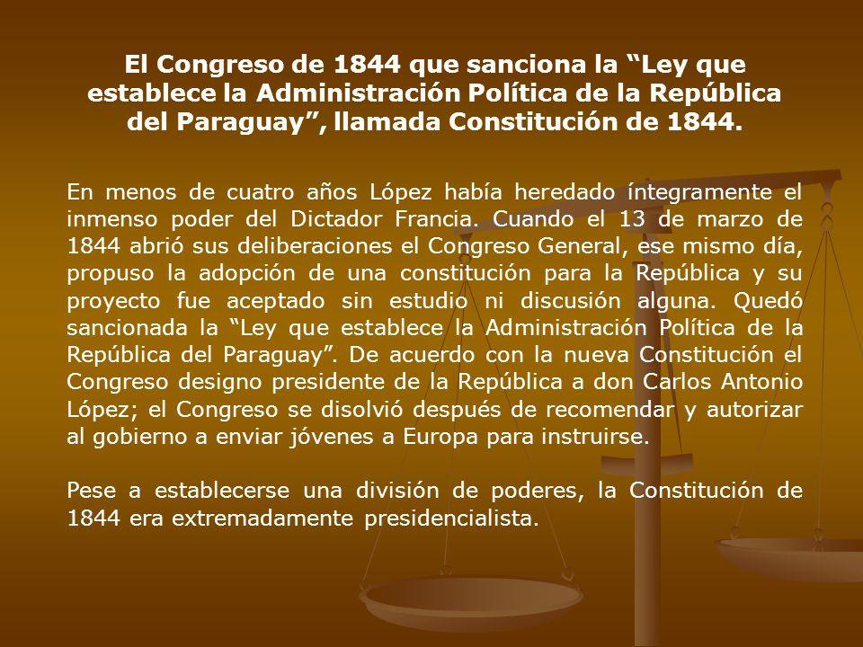 El Congreso de 1844 que sanciona la Ley que establece la Administración Política de la República del Paraguay , llamada Constitución de 1844.
