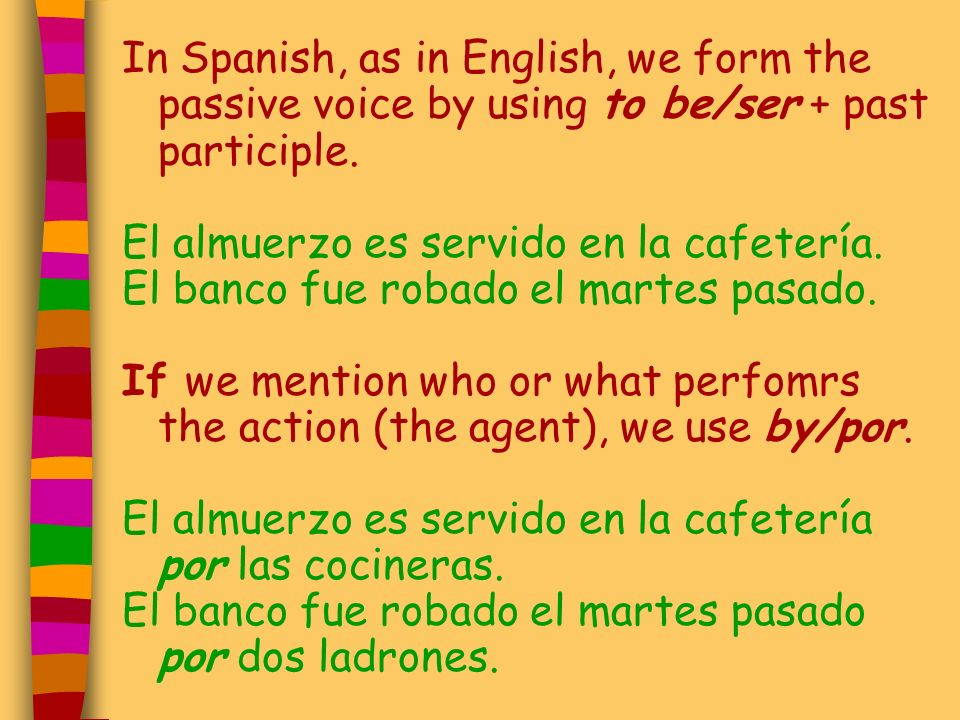 In Spanish, as in English, we form the passive voice by using to be/ser + past participle.