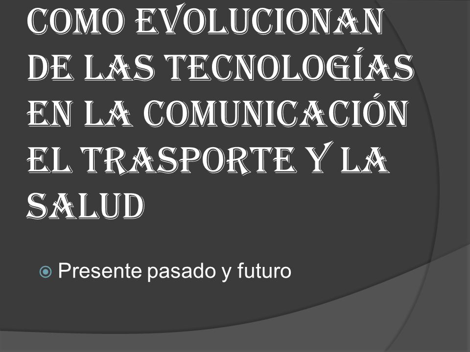 Como evolucionan de las tecnologías en la comunicación el trasporte y la salud